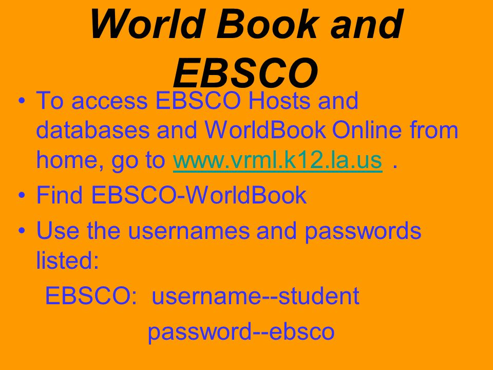 World Book and EBSCO To access EBSCO Hosts and databases and WorldBook Online from home, go to www.vrml.k12.la.us .