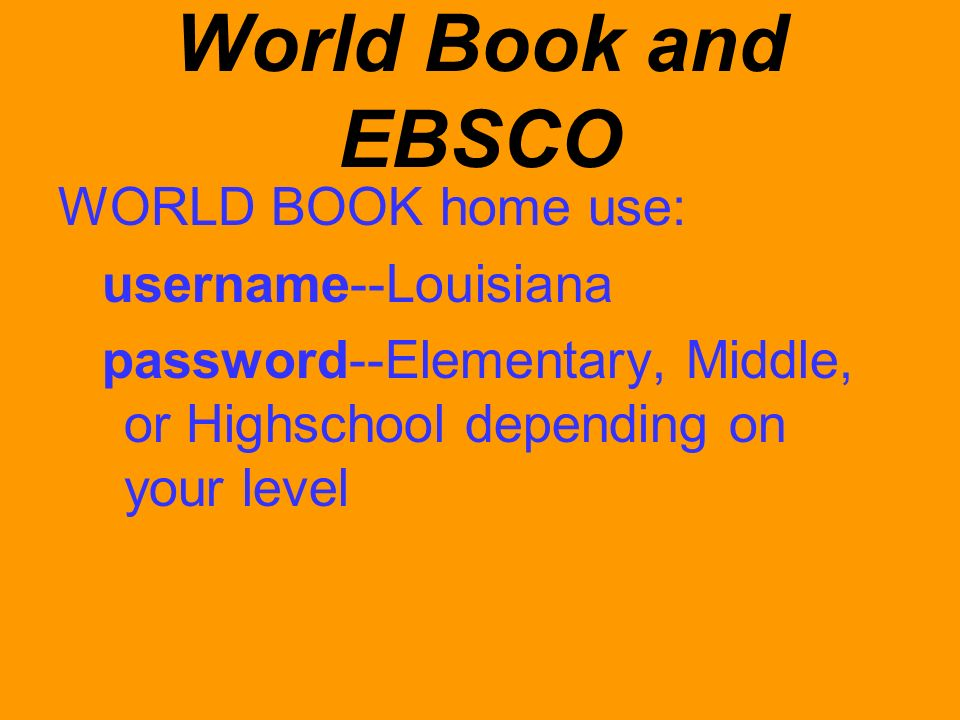World Book and EBSCO WORLD BOOK home use: username--Louisiana