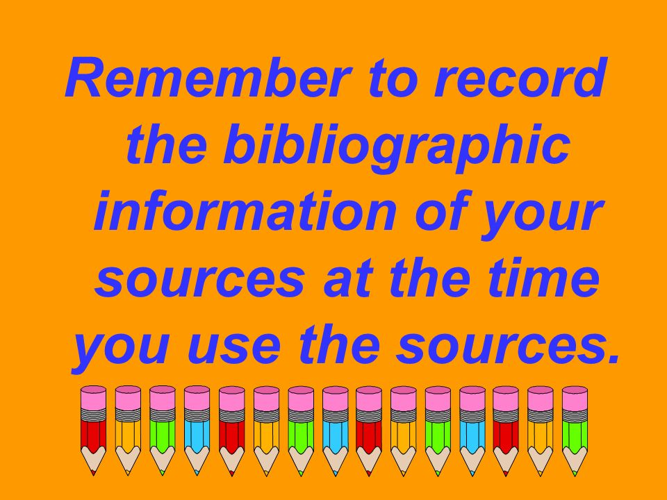 Remember to record the bibliographic information of your sources at the time you use the sources.