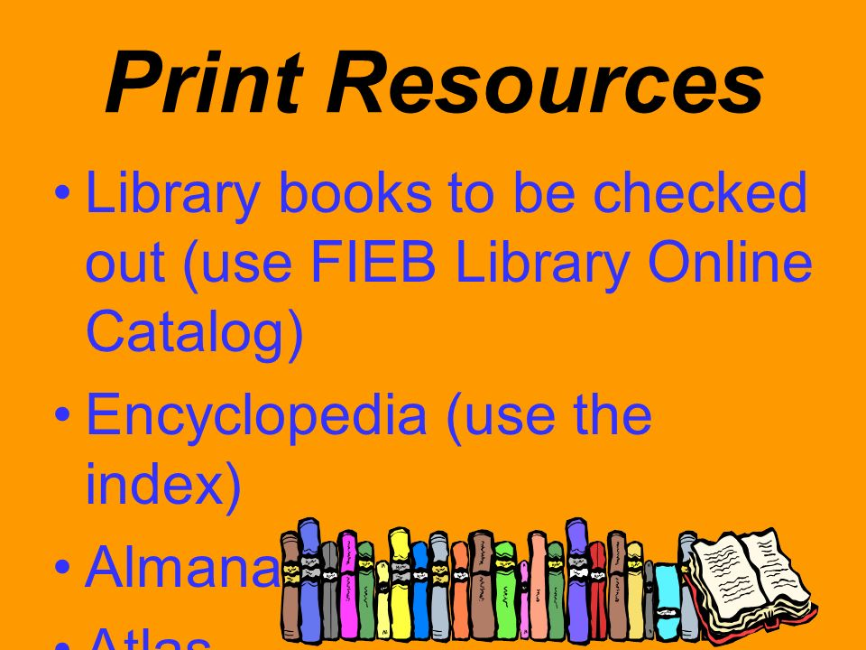 Print Resources Library books to be checked out (use FIEB Library Online Catalog) Encyclopedia (use the index)