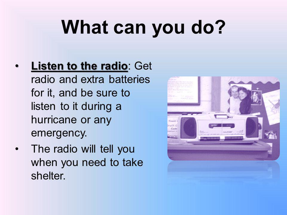 What can you do Listen to the radio: Get radio and extra batteries for it, and be sure to listen to it during a hurricane or any emergency.