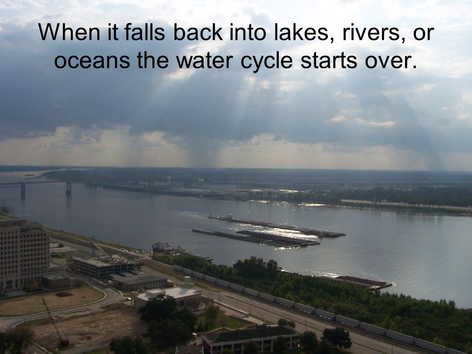 When it falls back into lakes, rivers, or oceans the water cycle starts over.