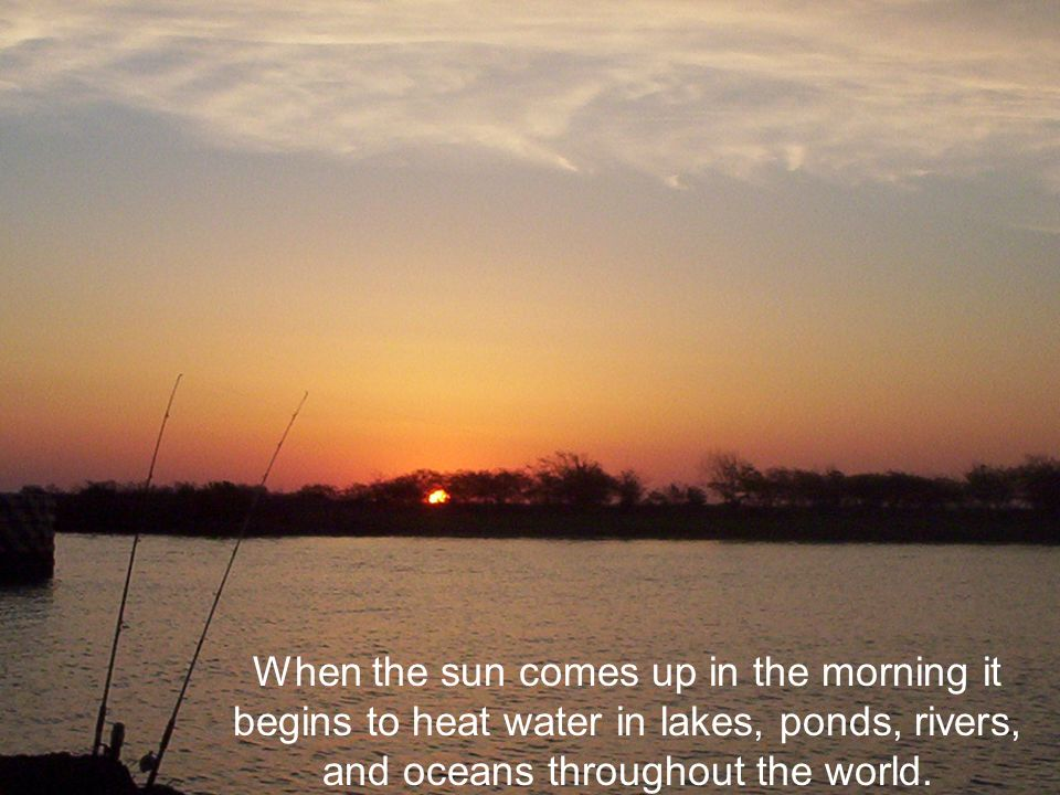 When the sun comes up in the morning it begins to heat water in lakes, ponds, rivers, and oceans throughout the world.