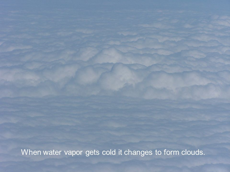 When water vapor gets cold it changes to form clouds.