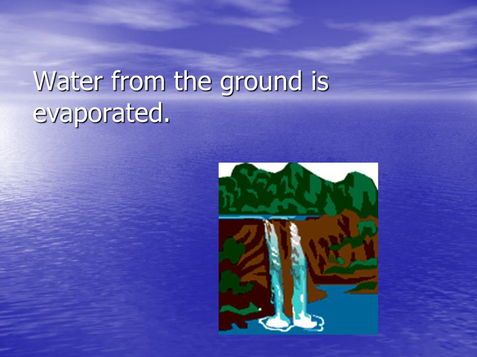 Water from the ground is evaporated.