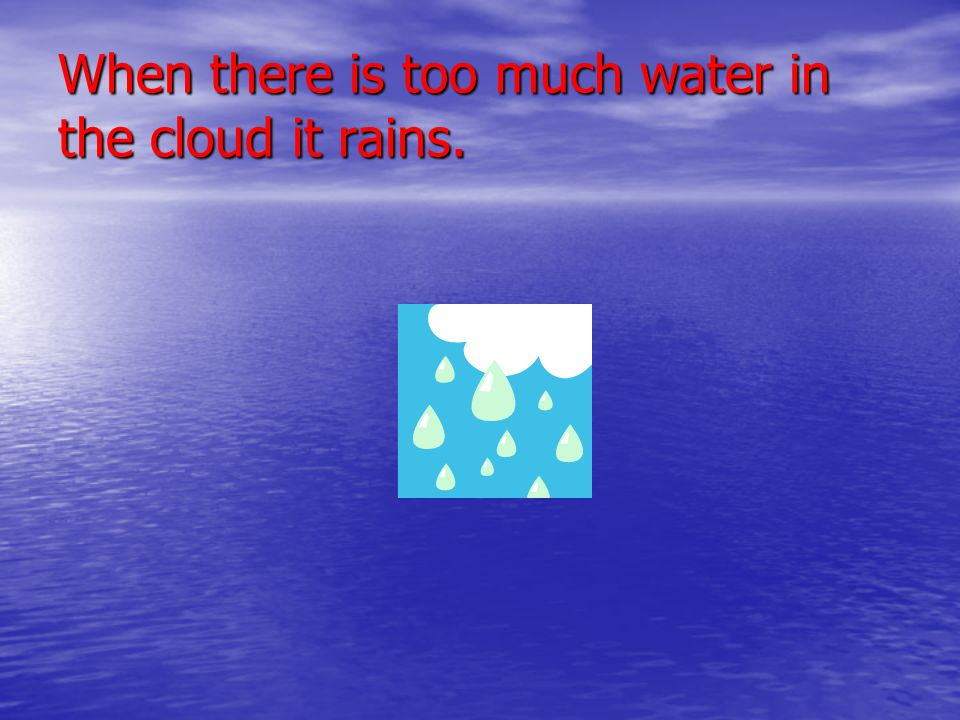 When there is too much water in the cloud it rains.
