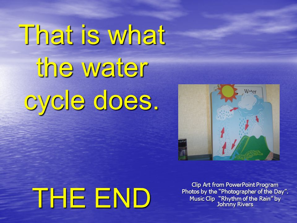 That is what the water cycle does. THE END