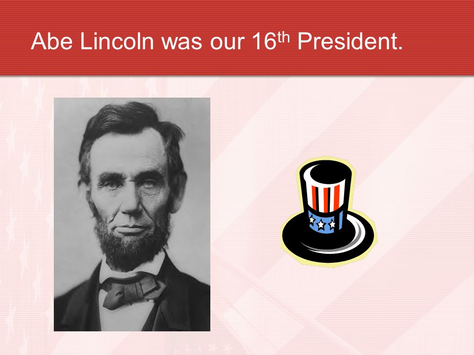 Abe Lincoln was our 16th President.