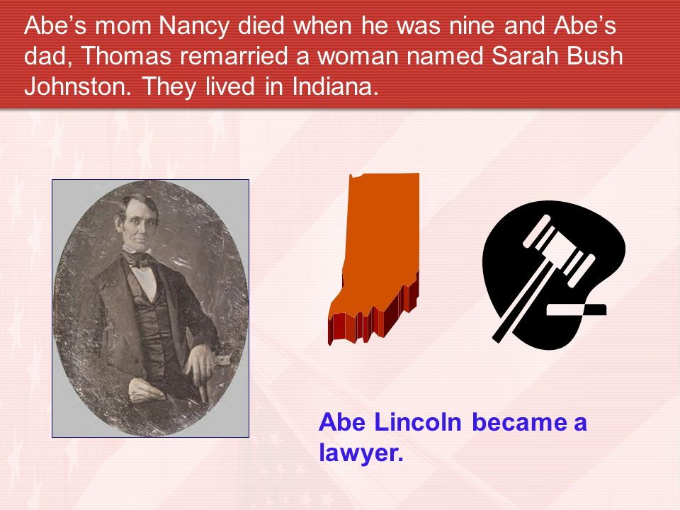 Abe's mom Nancy died when he was nine and Abe's dad, Thomas remarried a woman named Sarah Bush Johnston. They lived in Indiana.