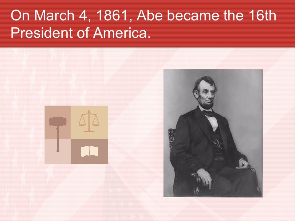 On March 4, 1861, Abe became the 16th President of America.