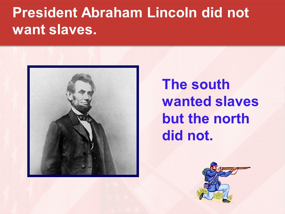 President Abraham Lincoln did not want slaves.