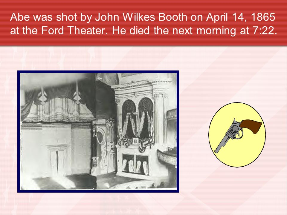 Abe was shot by John Wilkes Booth on April 14, 1865 at the Ford Theater.