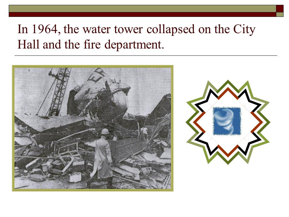 In 1964, the water tower collapsed on the City Hall and the fire department.