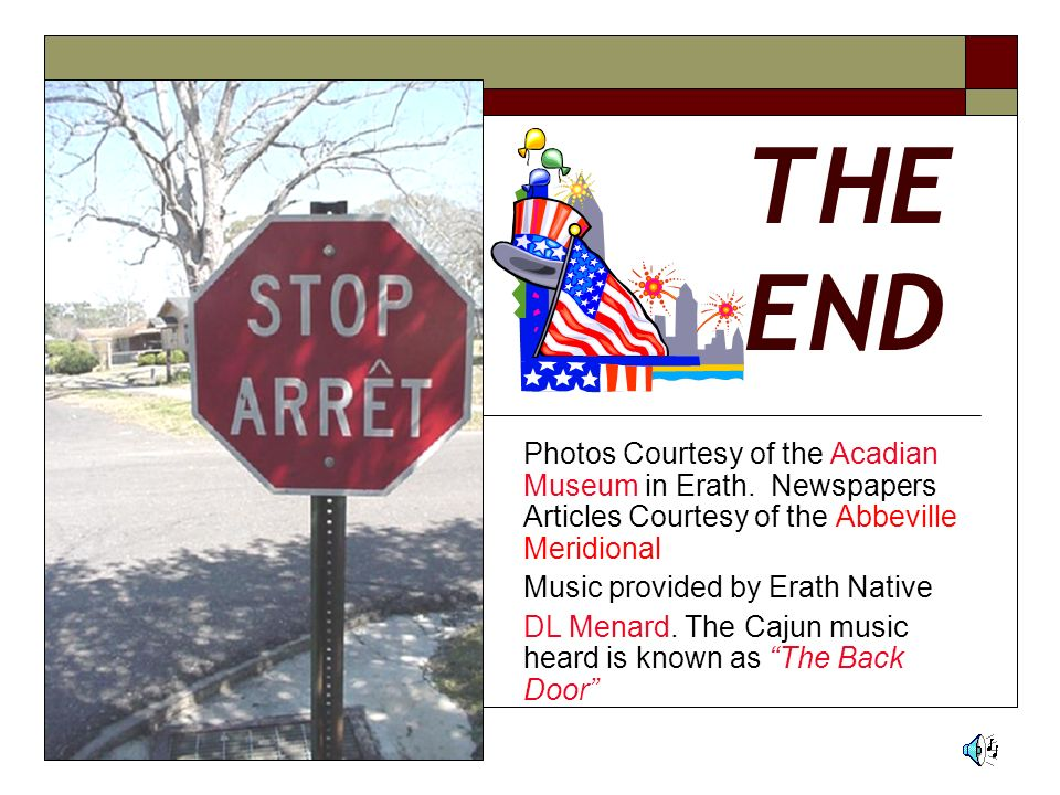 THE END Photos Courtesy of the Acadian Museum in Erath. Newspapers Articles Courtesy of the Abbeville Meridional.