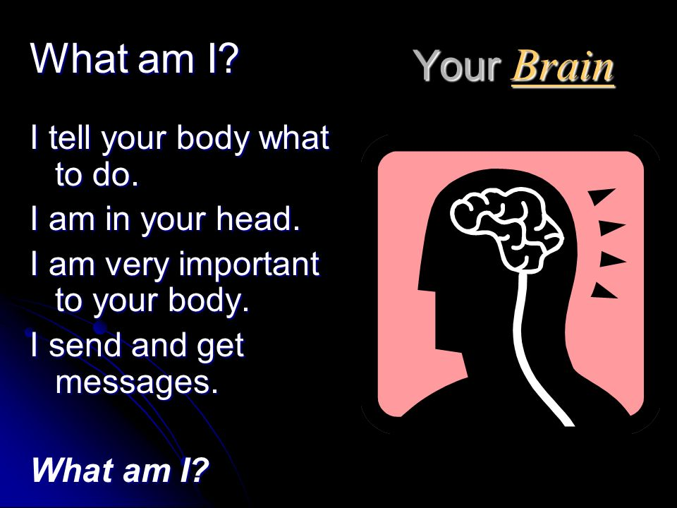 Your Brain What am I I tell your body what to do. I am in your head.