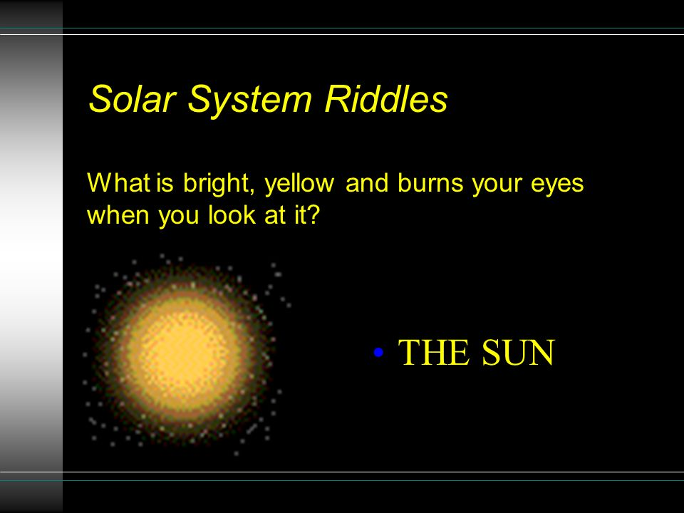 Solar System Riddles What is bright, yellow and burns your eyes when you look at it