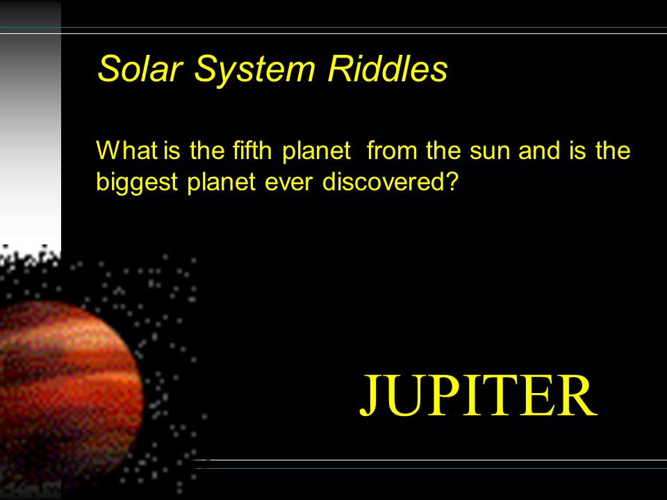 Solar System Riddles What is the fifth planet from the sun and is the biggest planet ever discovered