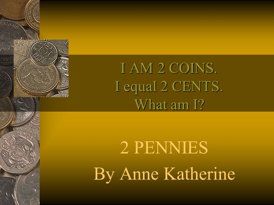 I AM 2 COINS. I equal 2 CENTS. What am I