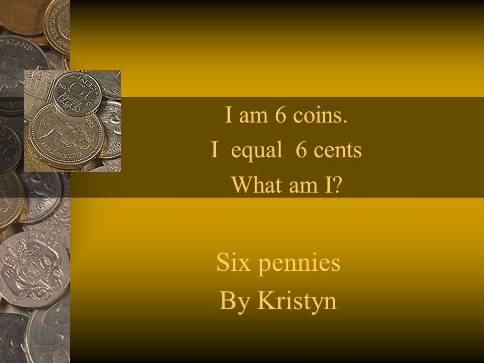 I am 6 coins. I equal 6 cents What am I