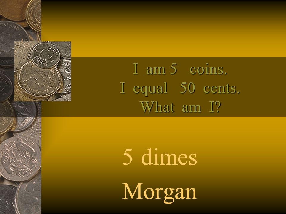 I am 5 coins. I equal 50 cents. What am I