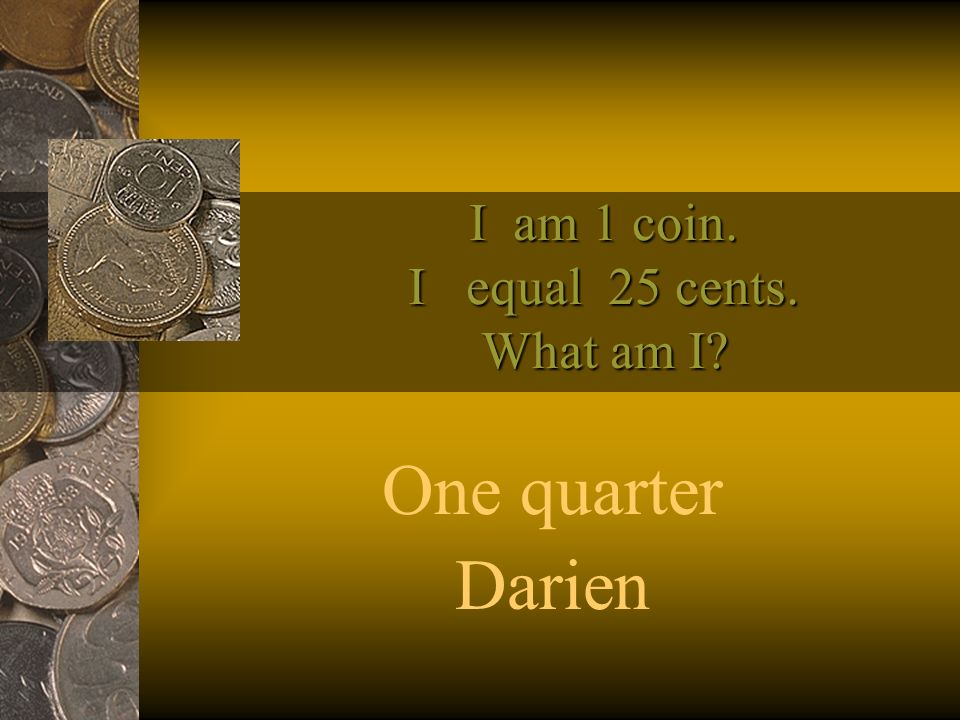 I am 1 coin. I equal 25 cents. What am I