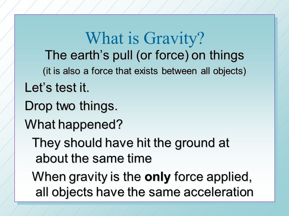 What is Gravity The earth's pull (or force) on things Let's test it.