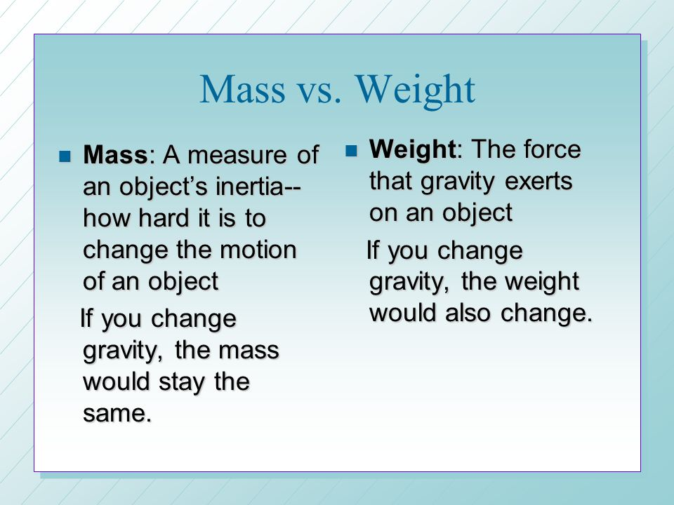 Mass vs. Weight Weight: The force that gravity exerts on an object