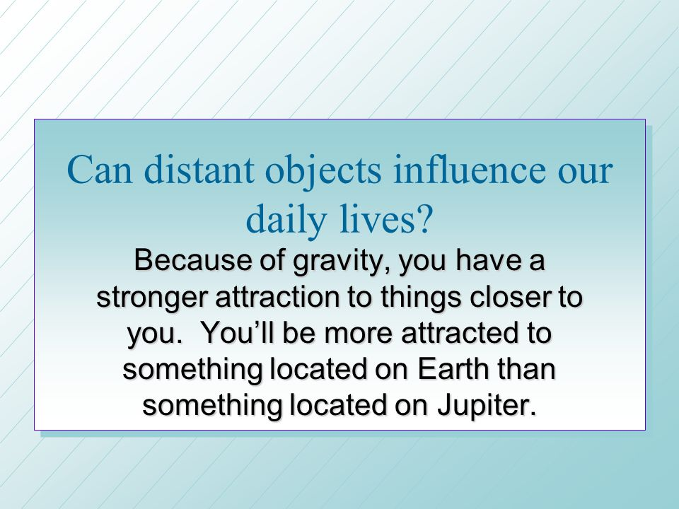 Can distant objects influence our daily lives