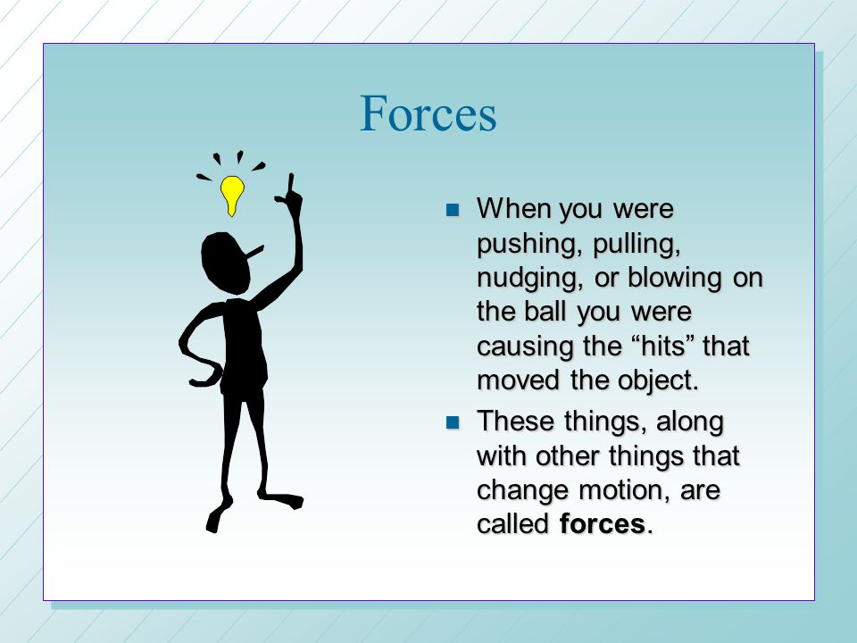 Forces When you were pushing, pulling, nudging, or blowing on the ball you were causing the hits that moved the object.
