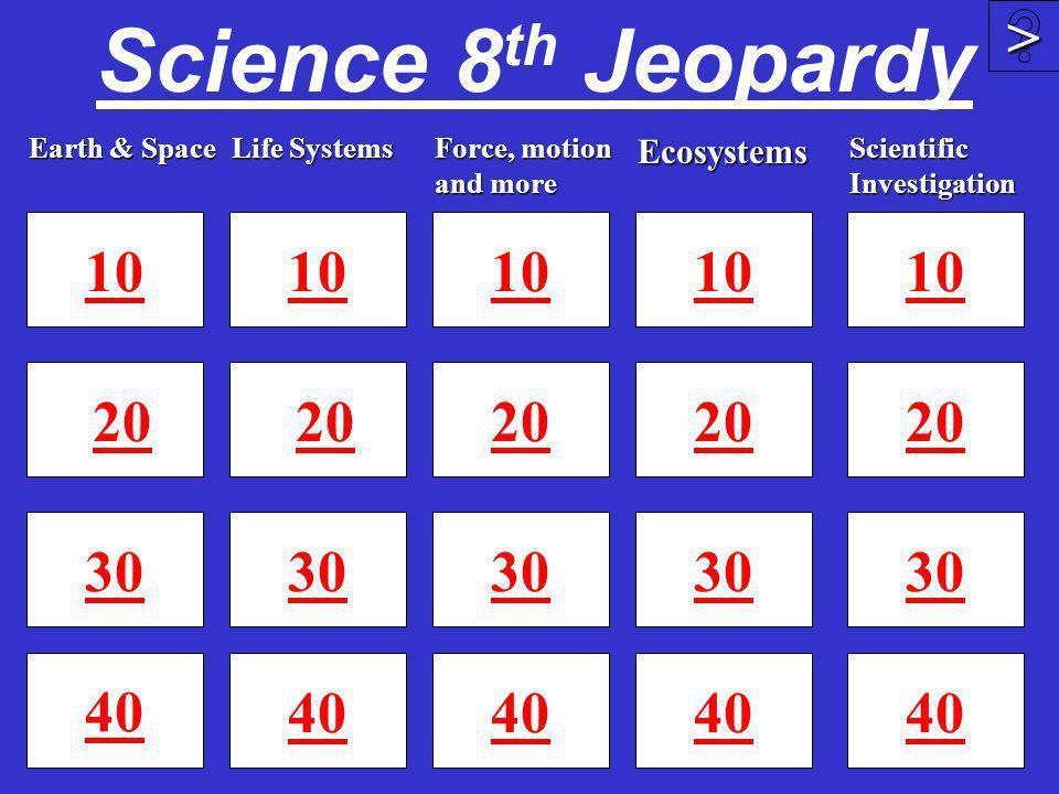 Science 8th Jeopardy > 10 10 10 10 10 20 20 20 20 20 30 30 30 30 30