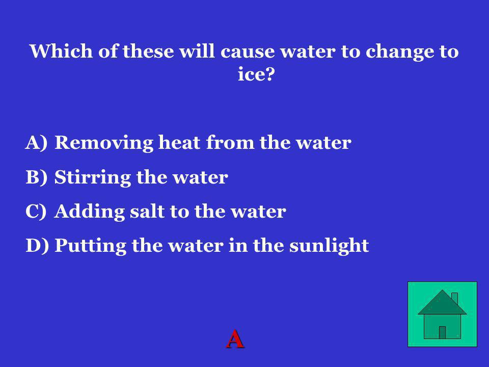 Which of these will cause water to change to ice