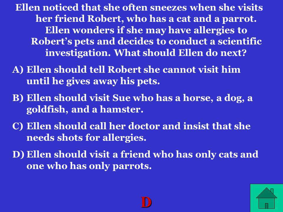 Ellen noticed that she often sneezes when she visits her friend Robert, who has a cat and a parrot. Ellen wonders if she may have allergies to Robert's pets and decides to conduct a scientific investigation. What should Ellen do next