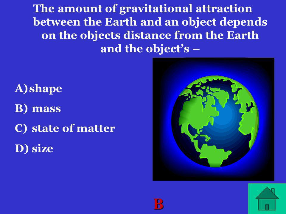 The amount of gravitational attraction between the Earth and an object depends on the objects distance from the Earth and the object's –