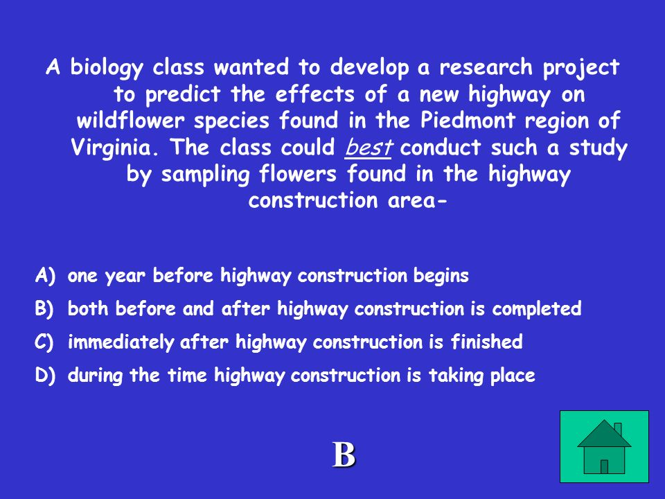 A biology class wanted to develop a research project to predict the effects of a new highway on wildflower species found in the Piedmont region of Virginia. The class could best conduct such a study by sampling flowers found in the highway construction area-