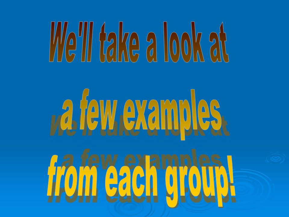 We ll take a look at a few examples from each group!