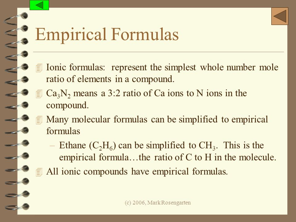 Empirical Formulas Ionic formulas: represent the simplest whole number mole ratio of elements in a compound.