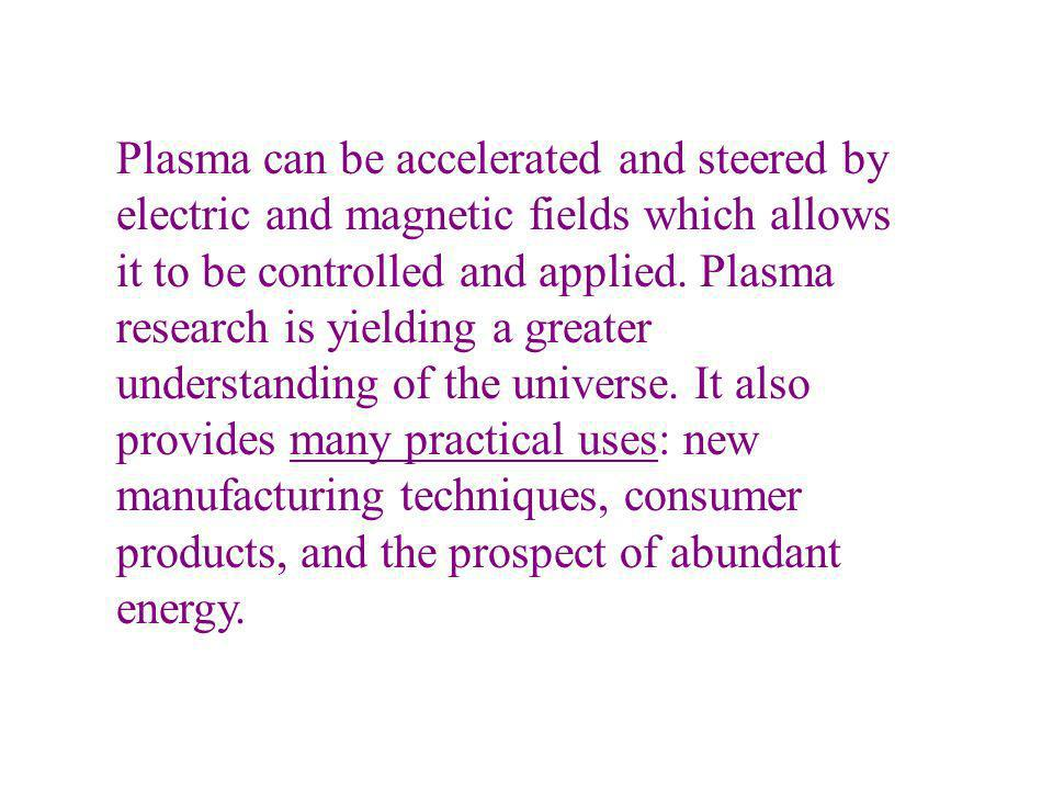 Plasma can be accelerated and steered by electric and magnetic fields which allows it to be controlled and applied.
