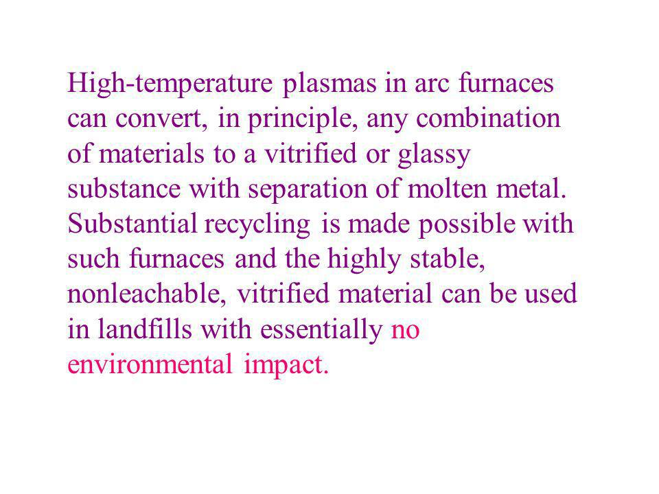 High-temperature plasmas in arc furnaces can convert, in principle, any combination of materials to a vitrified or glassy substance with separation of molten metal.