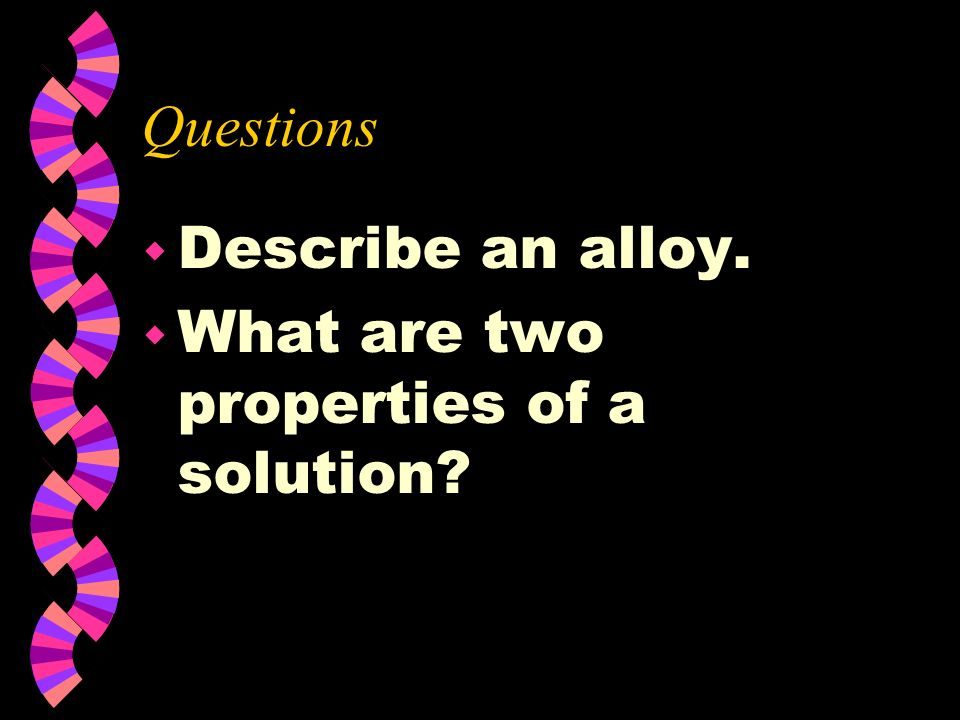 Questions Describe an alloy. What are two properties of a solution