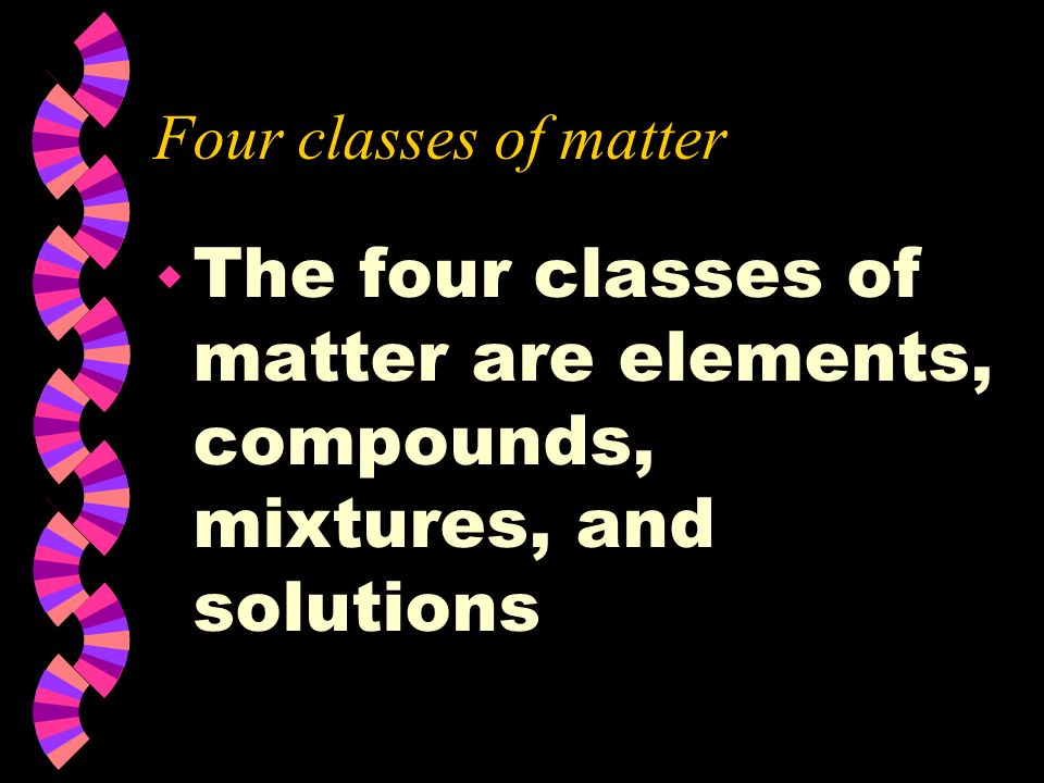 Four classes of matter The four classes of matter are elements, compounds, mixtures, and solutions