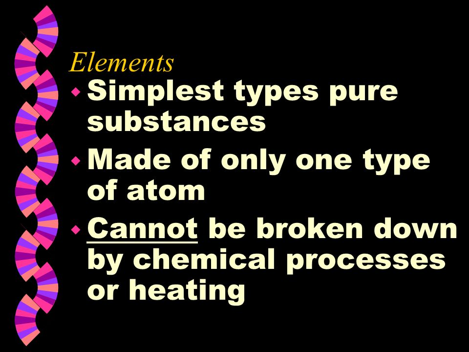 Elements Simplest types pure substances. Made of only one type of atom.