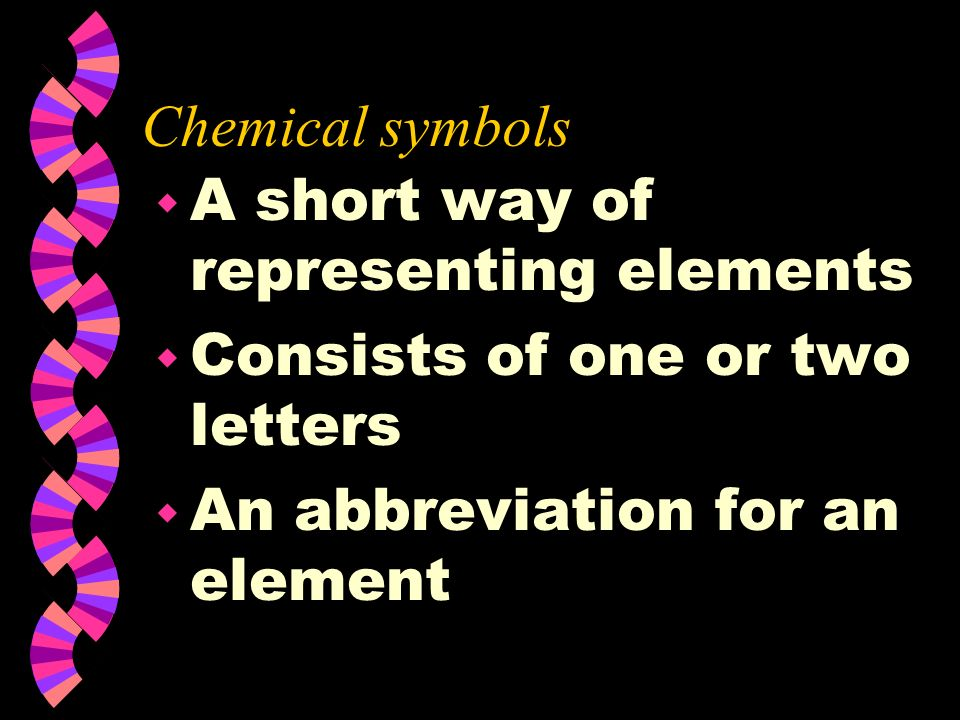 Chemical symbols A short way of representing elements.