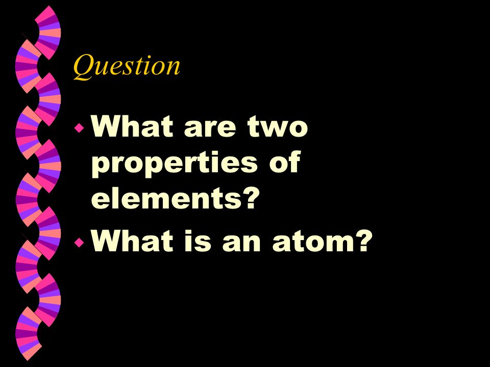 Question What are two properties of elements What is an atom