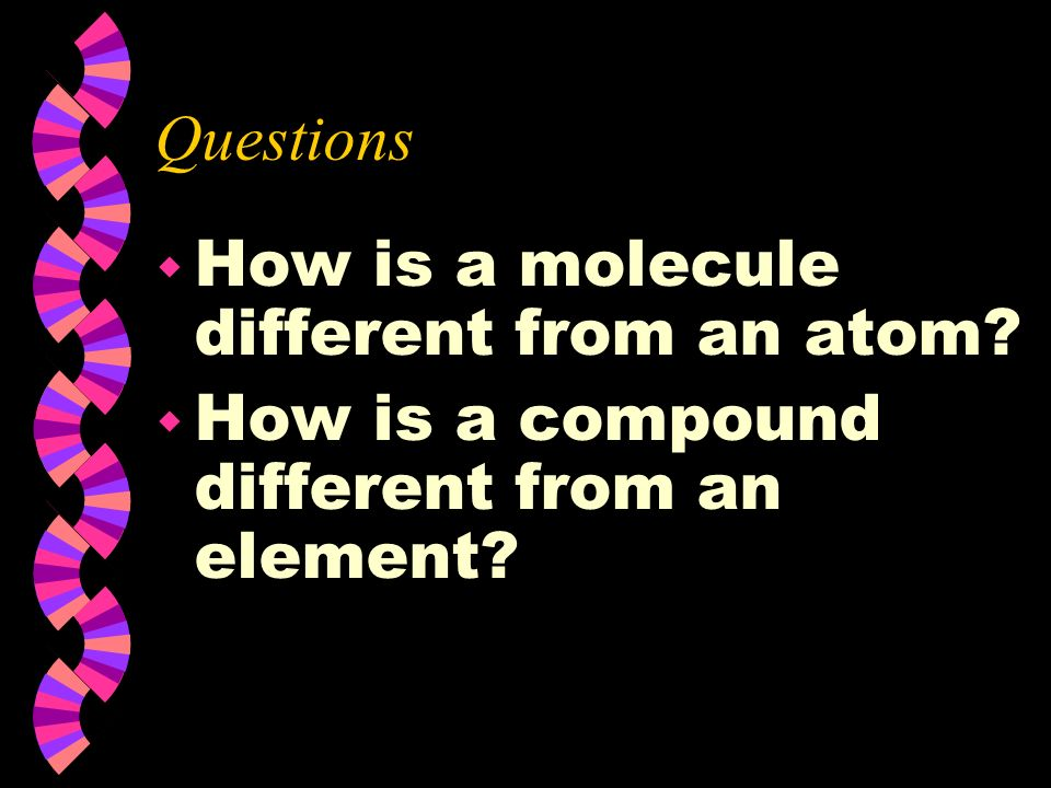 Questions How is a molecule different from an atom How is a compound different from an element