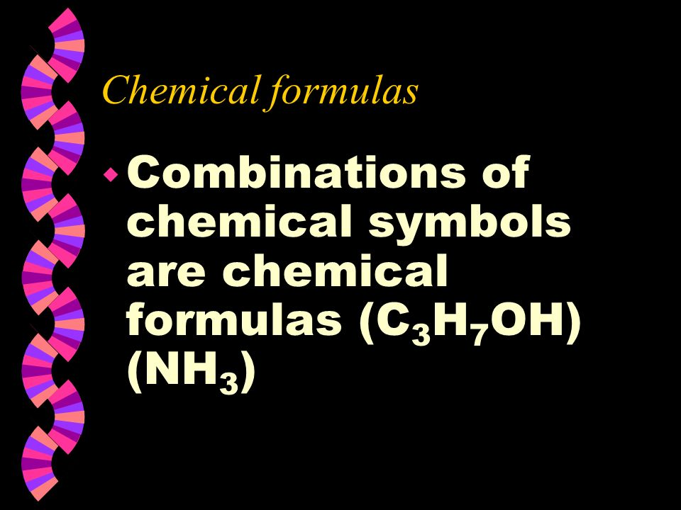 Combinations of chemical symbols are chemical formulas (C3H7OH) (NH3)