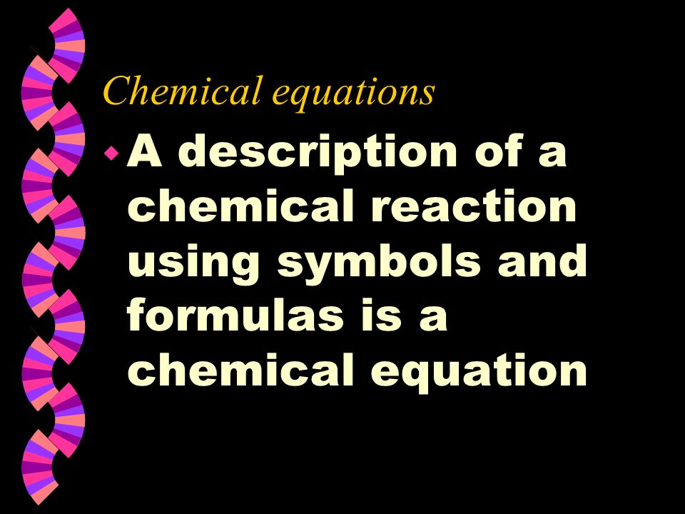 Chemical equations A description of a chemical reaction using symbols and formulas is a chemical equation.