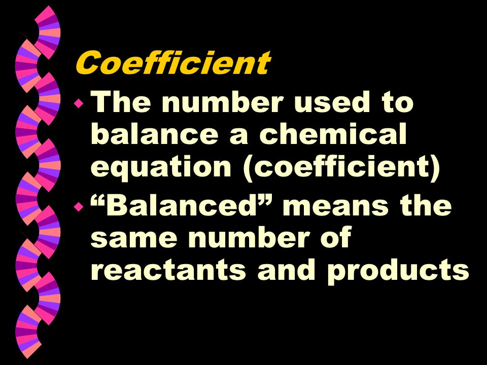 Coefficient The number used to balance a chemical equation (coefficient) Balanced means the same number of reactants and products.