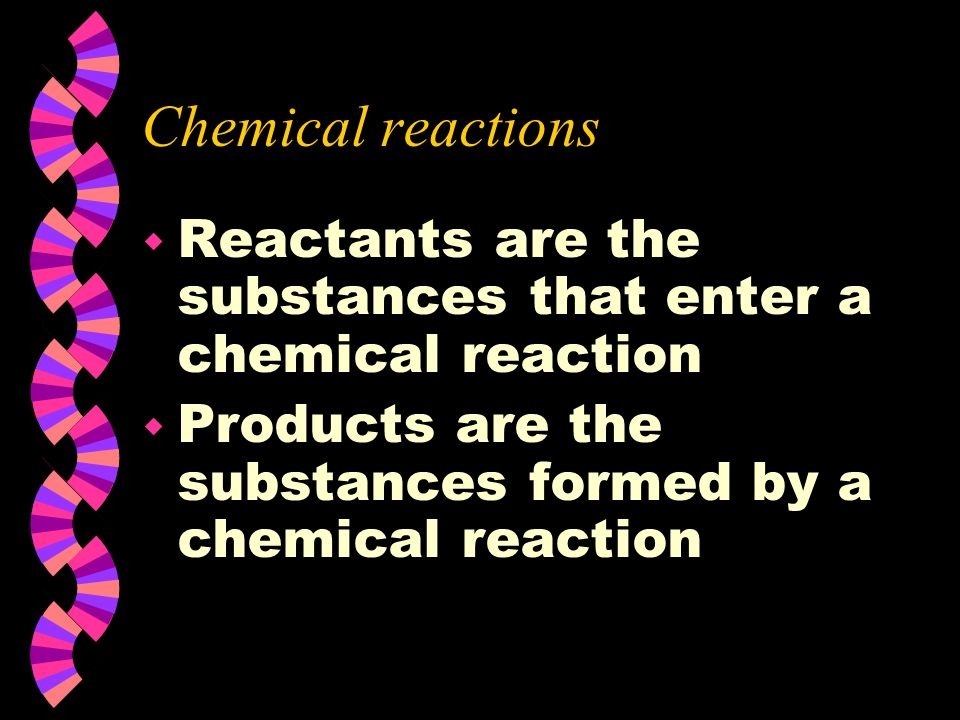 Chemical reactions Reactants are the substances that enter a chemical reaction.