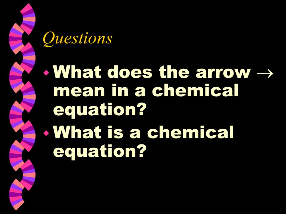 Questions What does the arrow  mean in a chemical equation What is a chemical equation
