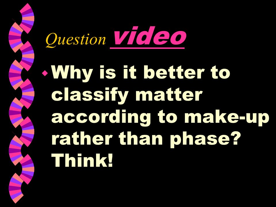 Question video Why is it better to classify matter according to make-up rather than phase Think!